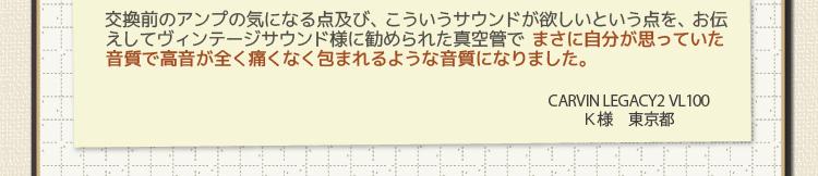 交換前のアンプの気になる点及び、こういうサウンドが欲しいという点を、お伝えしてヴィンテージサウンド様に勧められた真空管で まさに自分が思っていた音質で高音が全く痛くなく包まれるような音質になりました。CARVIN LEGACY2 VL100 K様 東京都