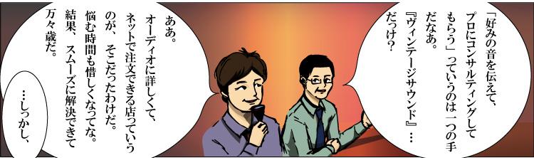 近くに座っていた二人組の客の会話。ヴィンテージサウンドで真空管の組み合わせをコンサルティングしてもらった客Aに対して、「それも(オーディオ環境を自分の理想に近付けるための)一つの手だな」と話す客B。
