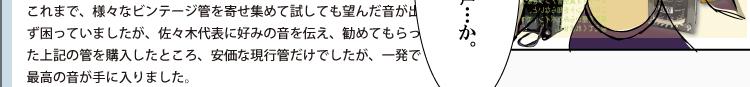 VOICE1愛媛県ギンタ様 これまで、様々なビンテージ管を寄せ集めて試しても望んだ音が出ず困っていましたが、佐々木代表に好みの音を伝え、勧めてもらった上記の管を購入したところ、安価な現行管だけでしたが、一発で最高の音が手に入りました。