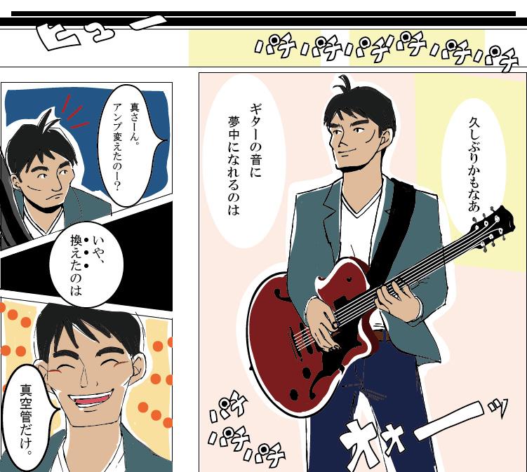 真空管を換えてから初めて臨んだライブ。場所はいつものジャズハウス。ライブ中、ギターの音に夢中になる真(まこと)。ヴィンテージサウンドで「高音をどうにかしたい」という悩みを解決し、「理想のサウンドが欲しい」という思いを叶えた彼のギター演奏は見事大成功!周囲も気づくほどの音質の違いに「アンプを変えたのか」と友人に聞かれ、真(まこと)は「真空管だけ換えた」のだと伝える。満足そうな笑顔が光る。